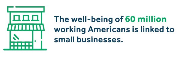 The well-being of 60 million working Americans is linked to small businesses.