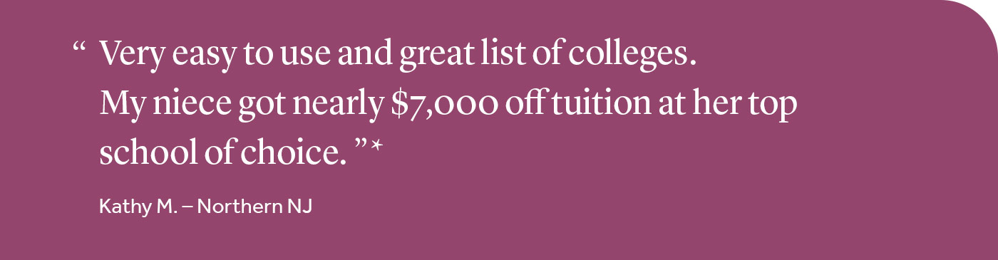Very easy to use and great list of colleges. My niece got nearly $7,000 off tuition at her top school of choice.